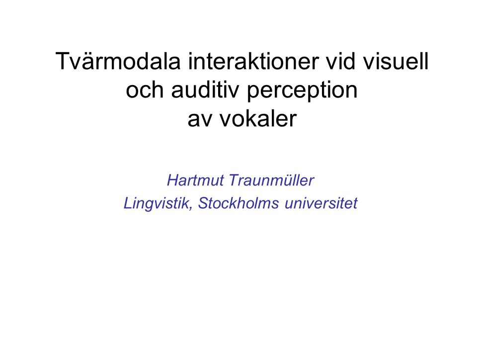 Tvärmodala interaktioner vid visuell och auditiv perception av vokaler Hartmut Traunmüller Lingvistik, Stockholms universitet