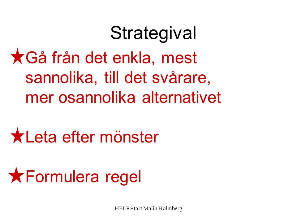 Gå från det enkla, mest sannolika, till det svårare, mer osannolika alternativet Leta efter mönster Formulera regel Strategival HELP Start Malin Holmberg