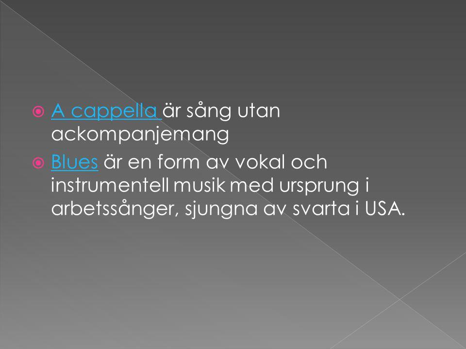  A cappella är sång utan ackompanjemang A cappella  Blues är en form av vokal och instrumentell musik med ursprung i arbetssånger, sjungna av svarta