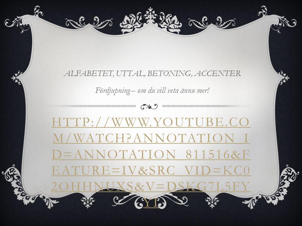 HTTP://WWW.YOUTUBE.CO M/WATCH?V=0JC4PSKORIY UTTAL, BETONING, ACCENTER Exempel på hur ljud och ord uttalas. Försök hänga med och säga efter!