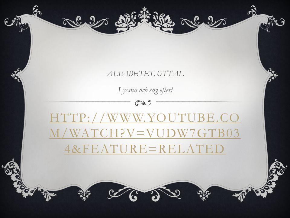 HTTP://WWW.YOUTUBE.CO M/WATCH?V=VUDW7GTB03 4&FEATURE=RELATED ALFABETET, UTTAL Lyssna och säg efter!