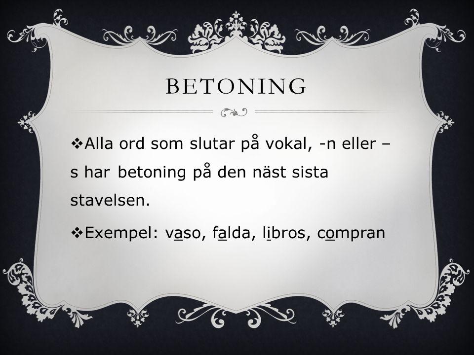 BETONING  Alla ord som slutar på vokal, -n eller – s har betoning på den näst sista stavelsen.