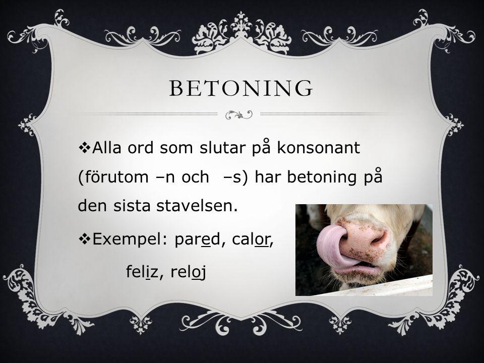 BETONING  Alla ord som slutar på vokal, -n eller – s har betoning på den näst sista stavelsen.  Exempel: vaso, falda, libros, compran