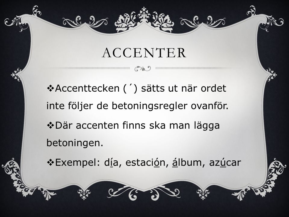 BETONING  Alla ord som slutar på konsonant (förutom –n och –s) har betoning på den sista stavelsen.  Exempel: pared, calor, feliz, reloj