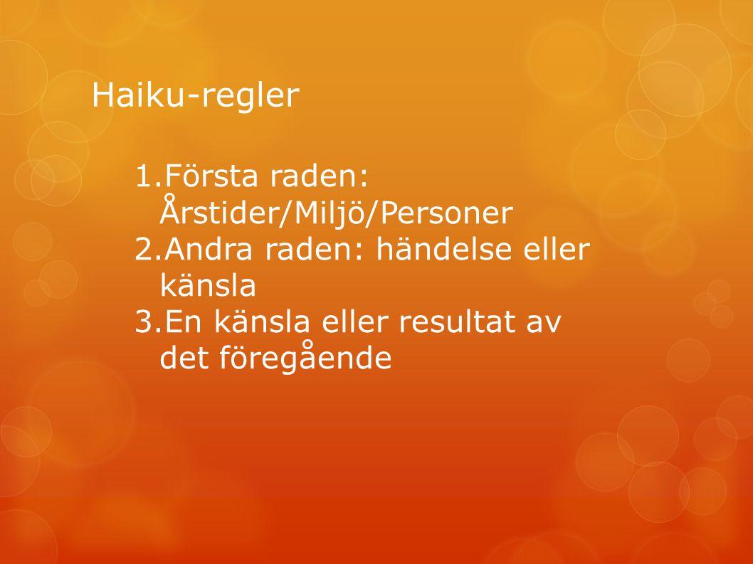 Haiku-regler 1.Första raden: Årstider/Miljö/Personer 2.Andra raden: händelse eller känsla 3.En känsla eller resultat av det föregående