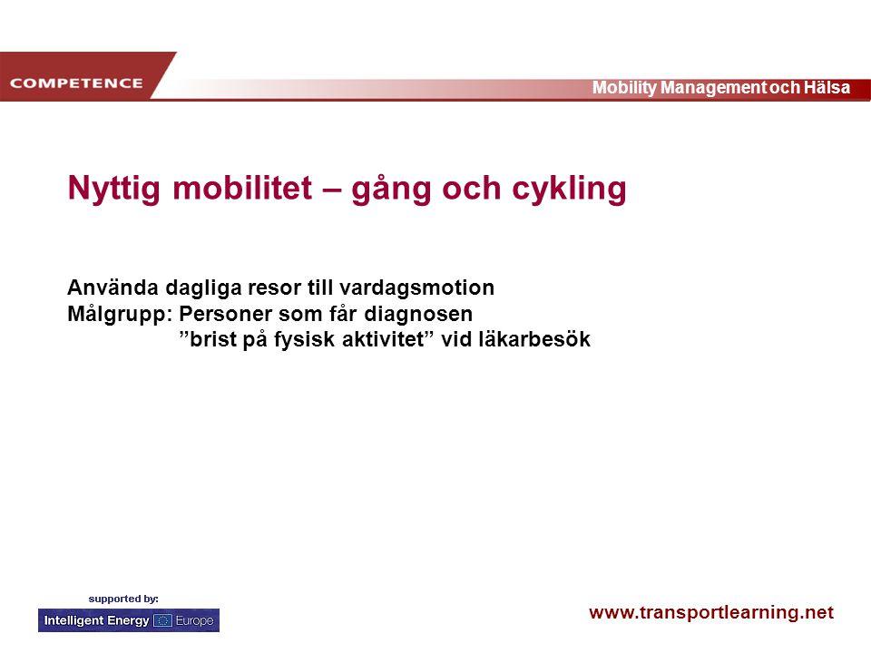 www.transportlearning.net Mobility Management och Hälsa Nyttig mobilitet – gång och cykling Använda dagliga resor till vardagsmotion Målgrupp: Personer som får diagnosen brist på fysisk aktivitet vid läkarbesök