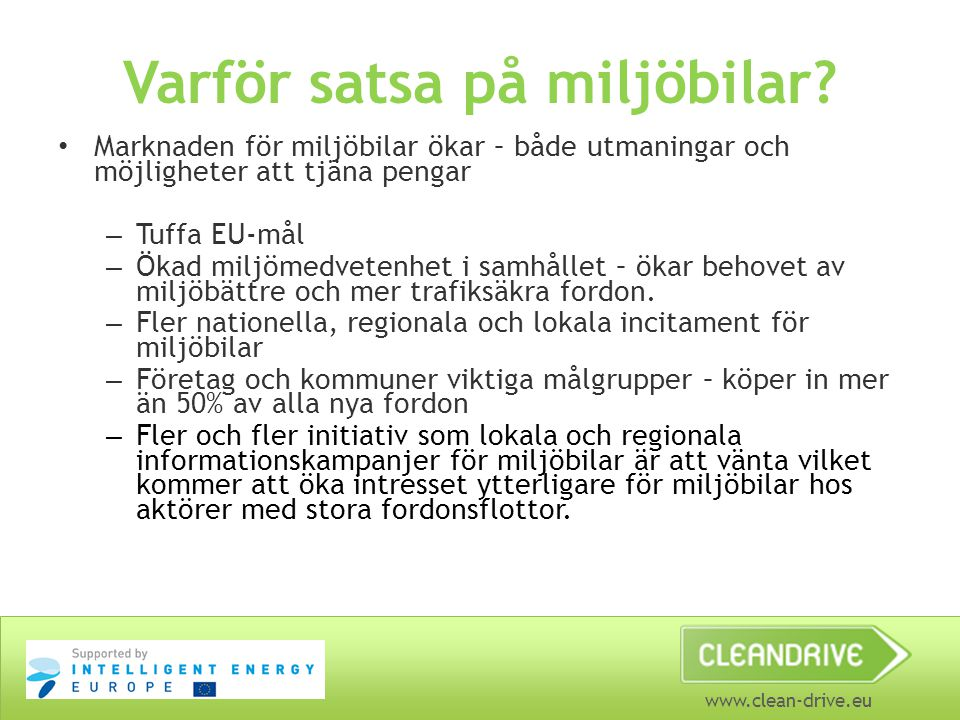 www.clean-drive.eu Tuffa mål inom EU 2010: 5,75 % förnybart drivmedel inom transportsektorn 2020: 10 % förnybara drivmedel inom transportsektorn EU inför CO 2 -krav (lag) på personbilar: 130 g/km (-10 extra) till 2012-2015 95 g/km 2020 70 g/km 2025 Straffavgifter väntar för de biltillverkare som inte uppnår detta = dyrare bilar, svårare att sälja bilar, tappade marknadsandelar etc.