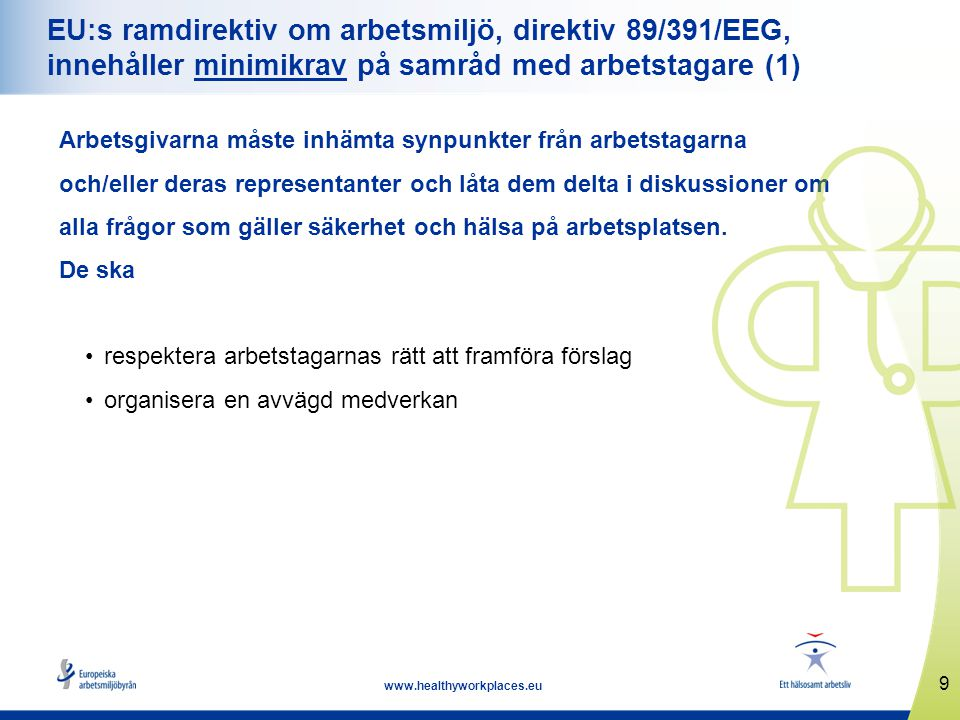 9 www.healthyworkplaces.eu EU:s ramdirektiv om arbetsmiljö, direktiv 89/391/EEG, innehåller minimikrav på samråd med arbetstagare (1) Arbetsgivarna må