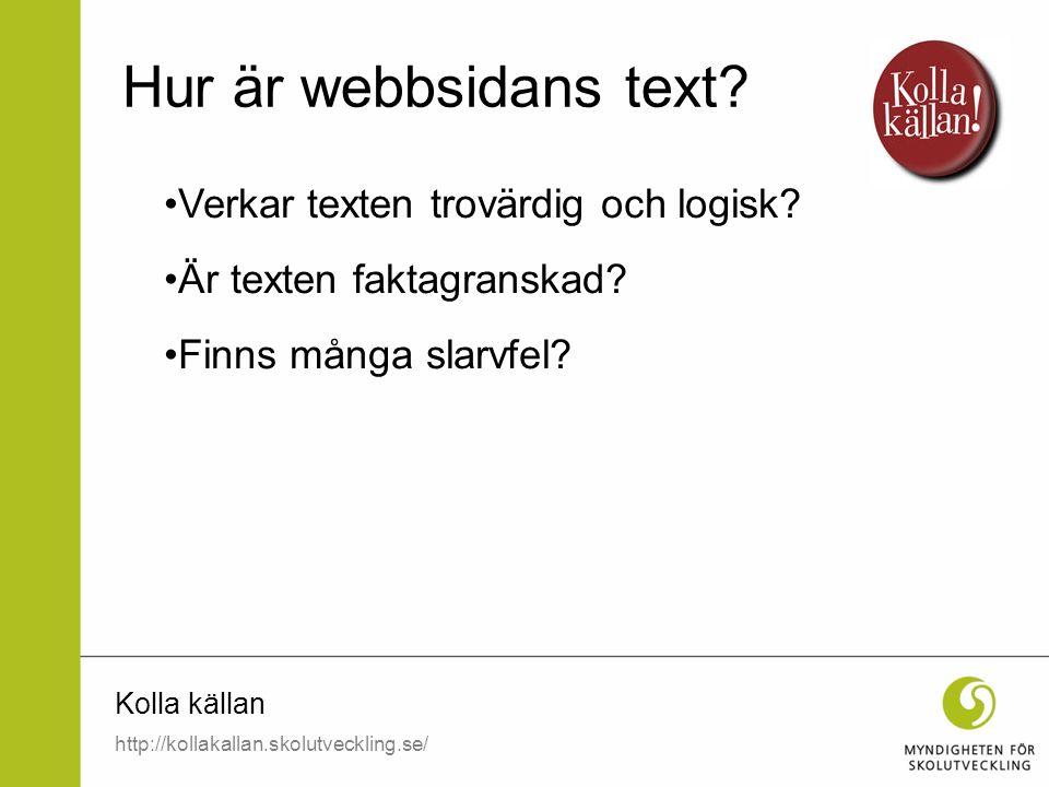 Kolla källan Verkar texten trovärdig och logisk? Är texten faktagranskad? Finns många slarvfel? Hur är webbsidans text? http://kollakallan.skolutveckl