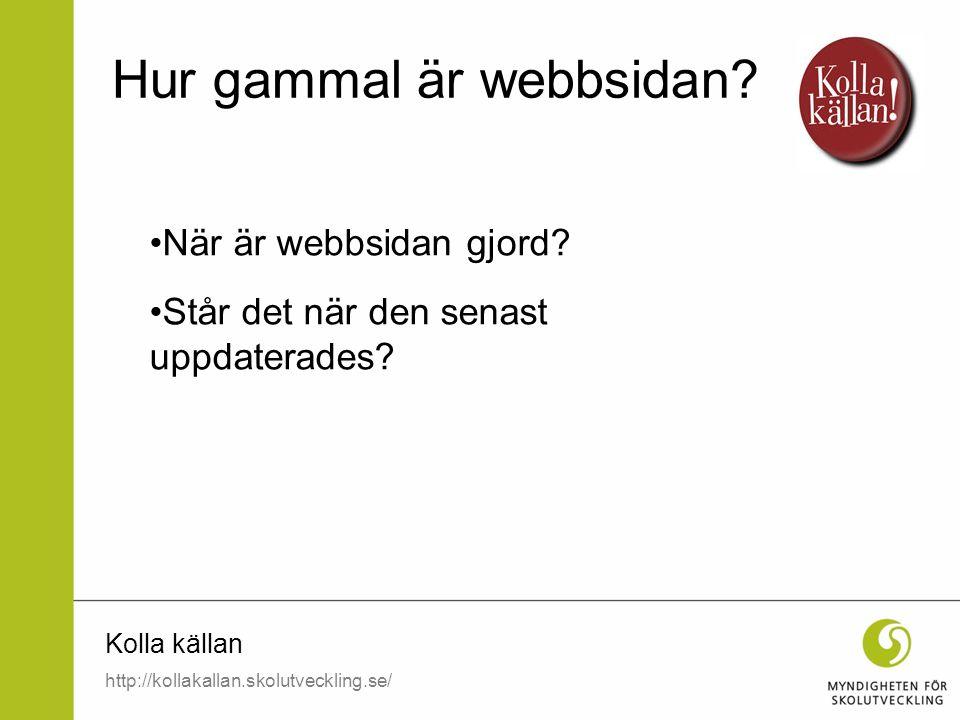 Kolla källan När är webbsidan gjord? Står det när den senast uppdaterades? Hur gammal är webbsidan? http://kollakallan.skolutveckling.se/