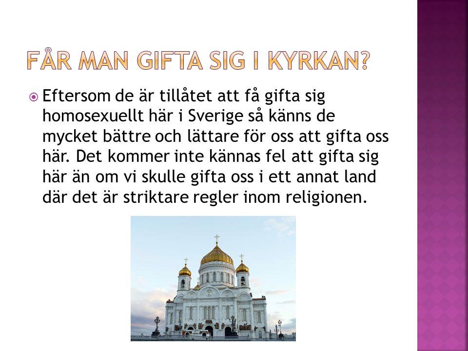  Eftersom de är tillåtet att få gifta sig homosexuellt här i Sverige så känns de mycket bättre och lättare för oss att gifta oss här.