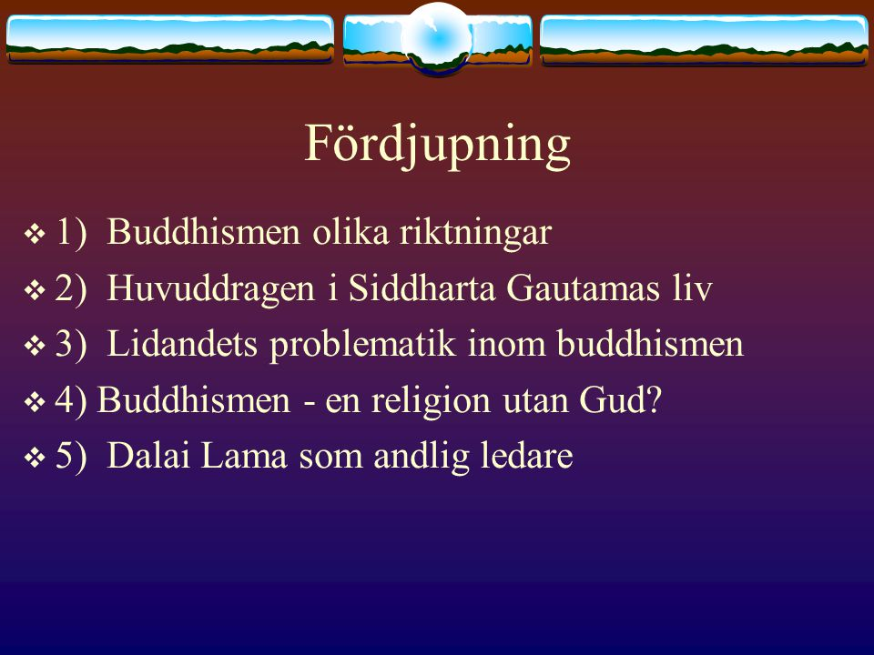 Fördjupning  1) Buddhismen olika riktningar  2) Huvuddragen i Siddharta Gautamas liv  3) Lidandets problematik inom buddhismen  4) Buddhismen - en