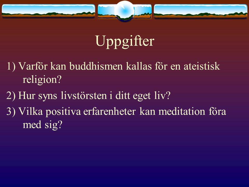 Uppgifter 1) Varför kan buddhismen kallas för en ateistisk religion? 2) Hur syns livstörsten i ditt eget liv? 3) Vilka positiva erfarenheter kan medit