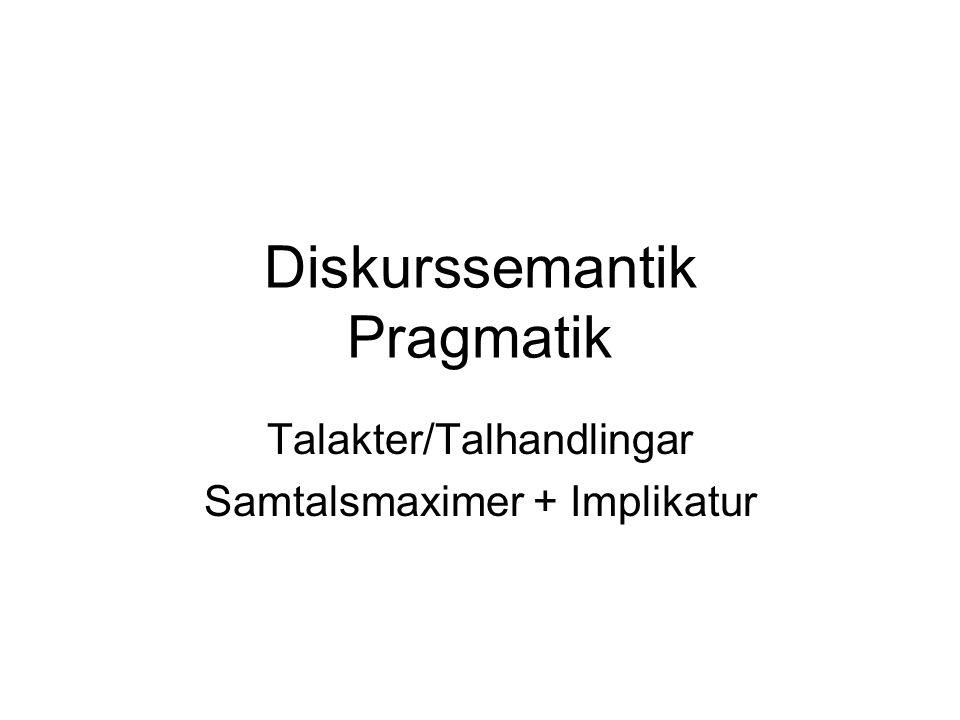 Diskurssemantik Pragmatik Talakter/Talhandlingar Samtalsmaximer + Implikatur