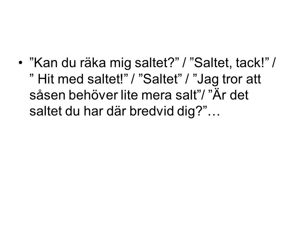 """""""Kan du räka mig saltet?"""" / """"Saltet, tack!"""" / """" Hit med saltet!"""" / """"Saltet"""" / """"Jag tror att såsen behöver lite mera salt""""/ """"Är det saltet du har där b"""
