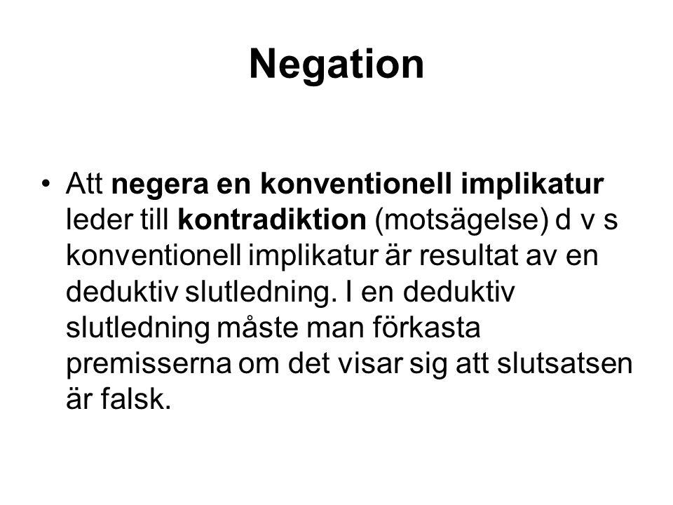 Negation Att negera en konventionell implikatur leder till kontradiktion (motsägelse) d v s konventionell implikatur är resultat av en deduktiv slutle