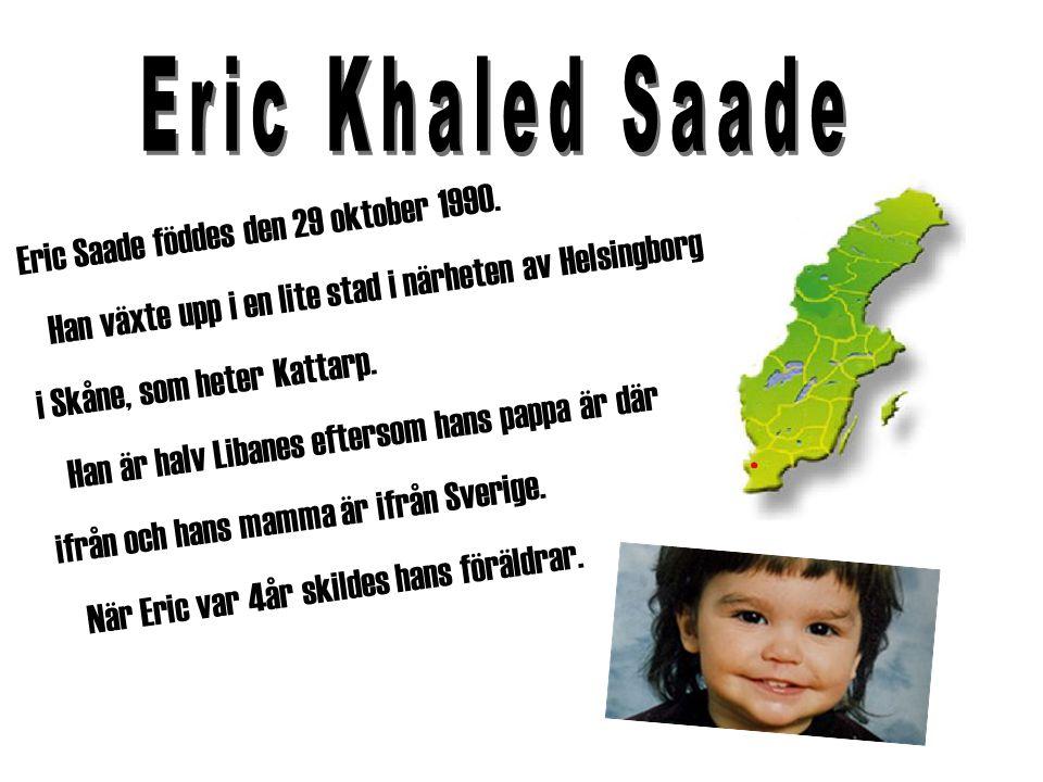 Eric Saade föddes den 29 oktober 1990. Han växte upp i en lite stad i närheten av Helsingborg i Skåne, som heter Kattarp. Han är halv Libanes eftersom