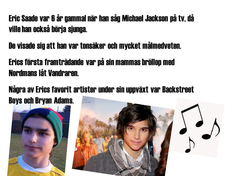 Eric Saade var 6 år gammal när han såg Michael Jackson på tv, då ville han också börja sjunga. De visade sig att han var tonsäker och mycket målmedvet