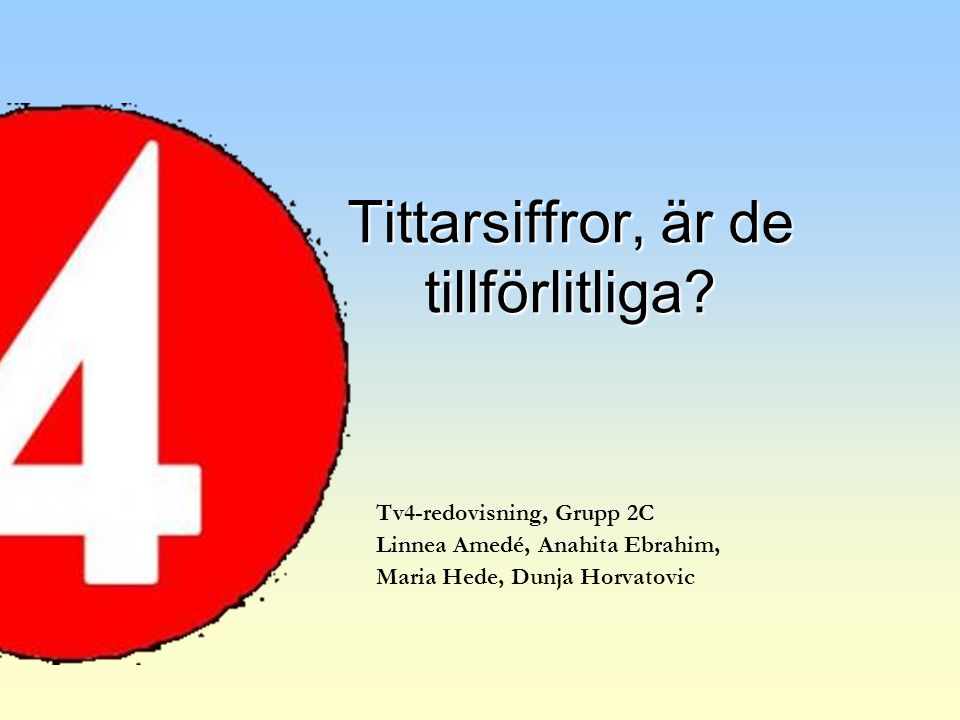 Tv4-redovisning, Grupp 2C Linnea Amedé, Anahita Ebrahim, Maria Hede, Dunja Horvatovic Tittarsiffror, är de tillförlitliga?