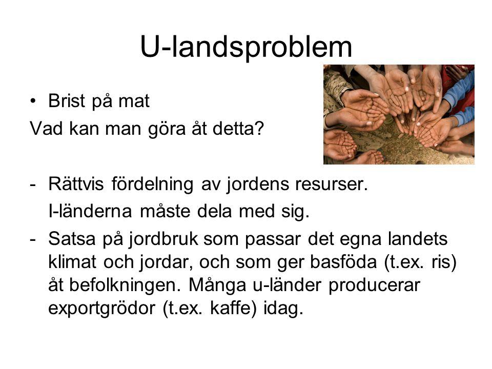 U-landsproblem Brist på mat Vad kan man göra åt detta? -Rättvis fördelning av jordens resurser. I-länderna måste dela med sig. -Satsa på jordbruk som