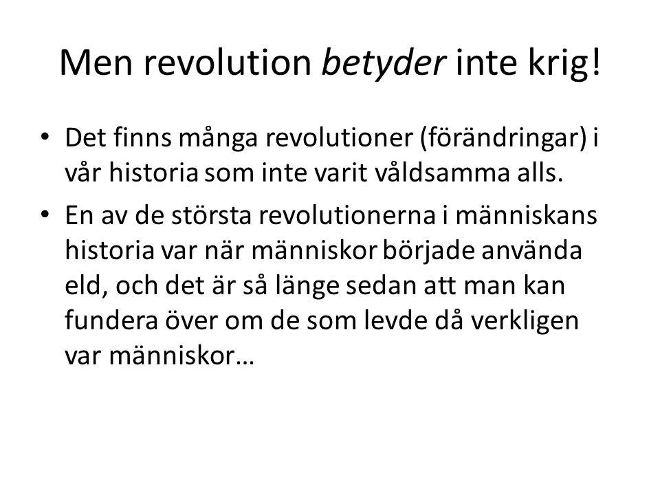 Men revolution betyder inte krig! Det finns många revolutioner (förändringar) i vår historia som inte varit våldsamma alls. En av de största revolutio