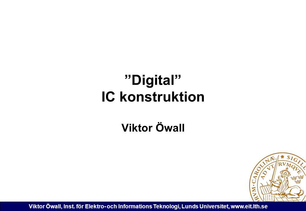 """Viktor Öwall, Inst. för Elektro- och Informations Teknologi, Lunds Universitet, www.eit.lth.se """"Digital"""" IC konstruktion Viktor Öwall"""