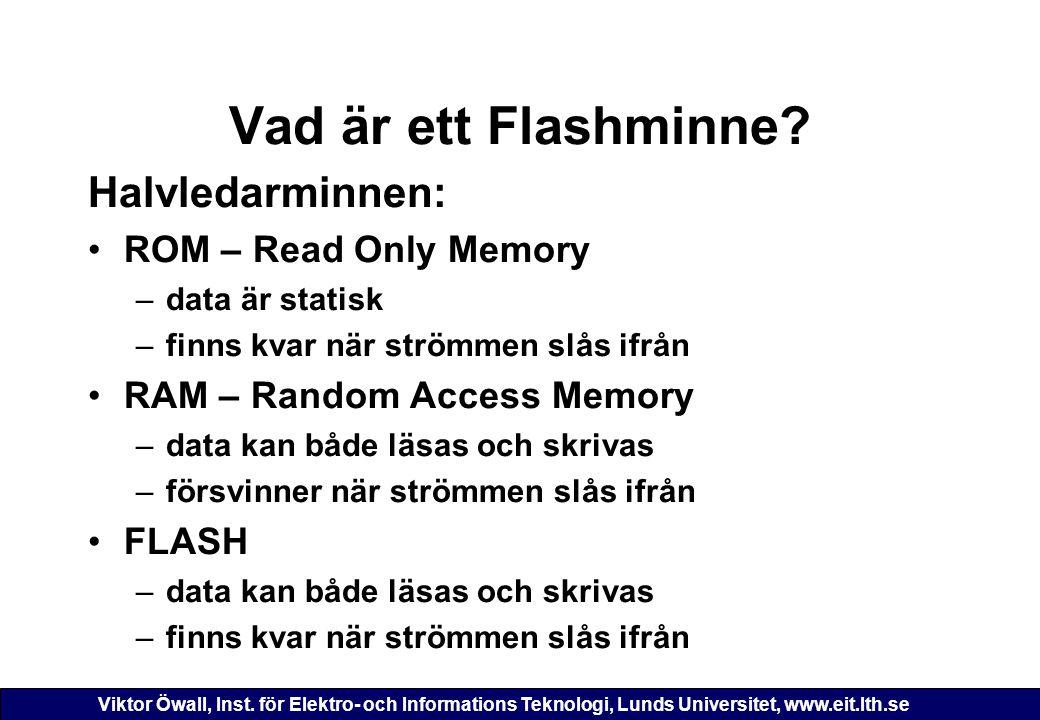 Viktor Öwall, Inst. för Elektro- och Informations Teknologi, Lunds Universitet, www.eit.lth.se Vad är ett Flashminne? Halvledarminnen: ROM – Read Only