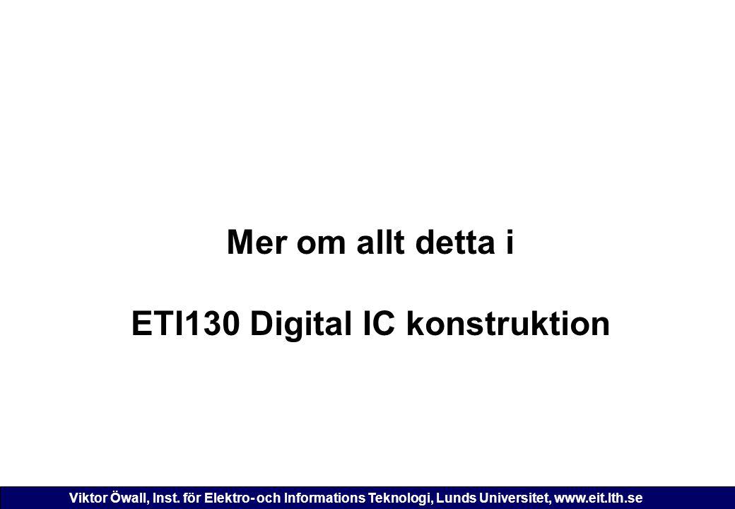 Viktor Öwall, Inst. för Elektro- och Informations Teknologi, Lunds Universitet, www.eit.lth.se Mer om allt detta i ETI130 Digital IC konstruktion