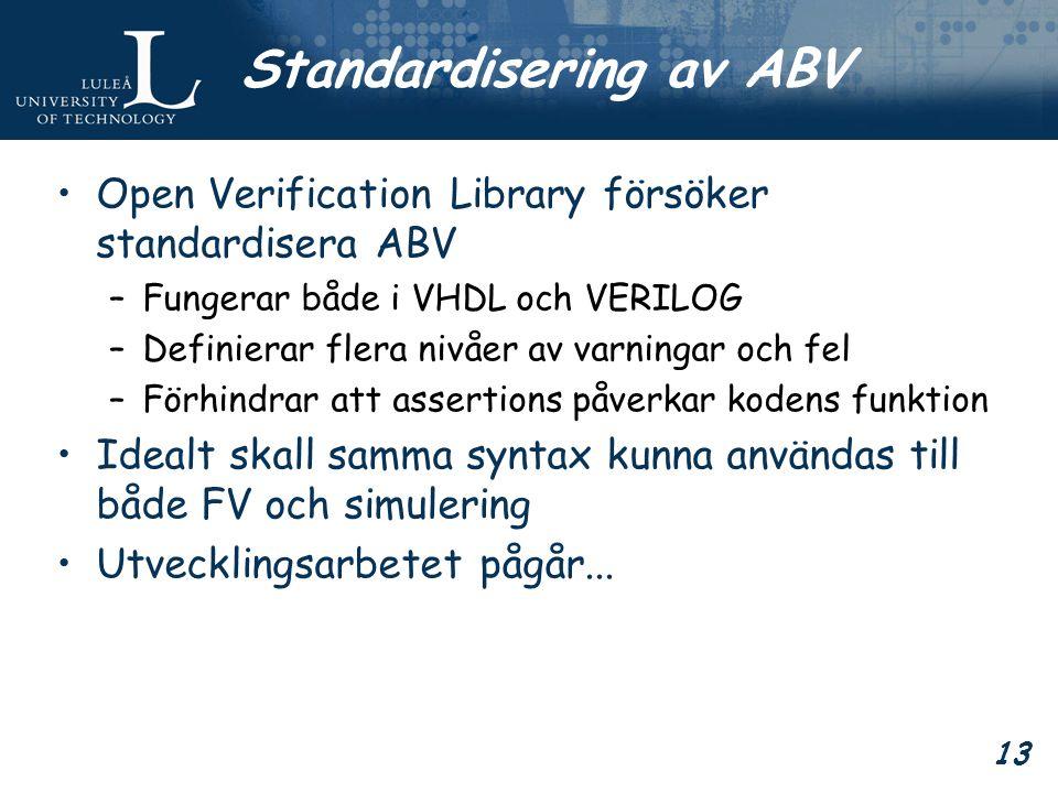 13 Standardisering av ABV Open Verification Library försöker standardisera ABV –Fungerar både i VHDL och VERILOG –Definierar flera nivåer av varningar och fel –Förhindrar att assertions påverkar kodens funktion Idealt skall samma syntax kunna användas till både FV och simulering Utvecklingsarbetet pågår...