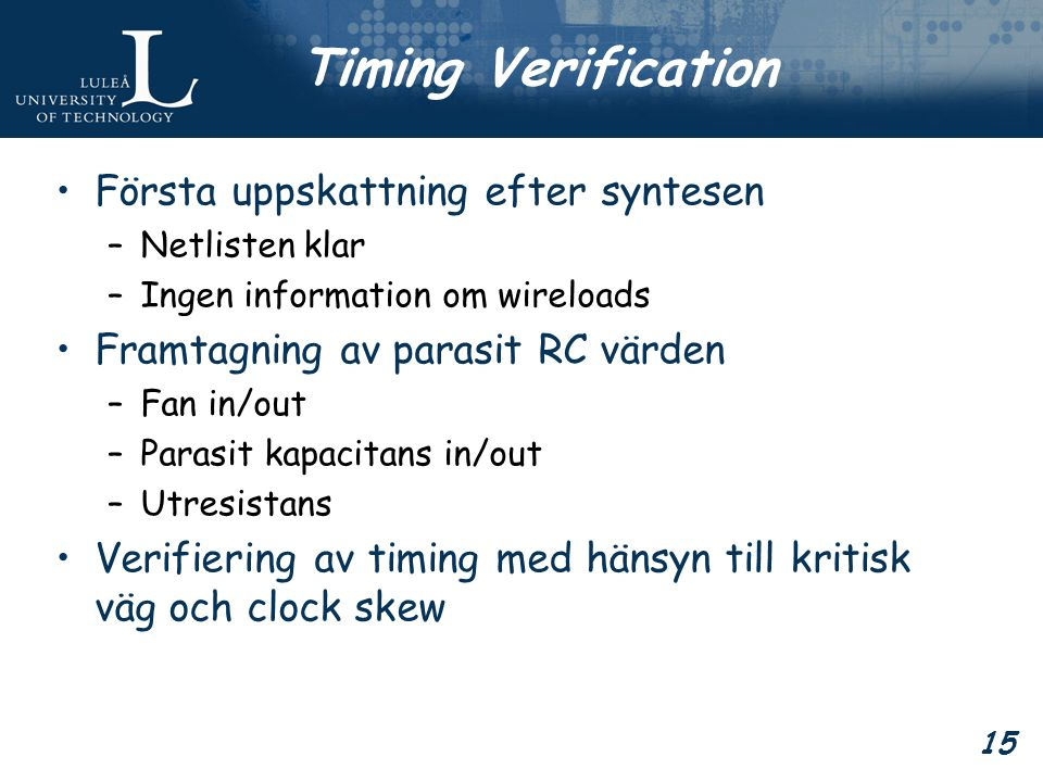 15 Timing Verification Första uppskattning efter syntesen –Netlisten klar –Ingen information om wireloads Framtagning av parasit RC värden –Fan in/out