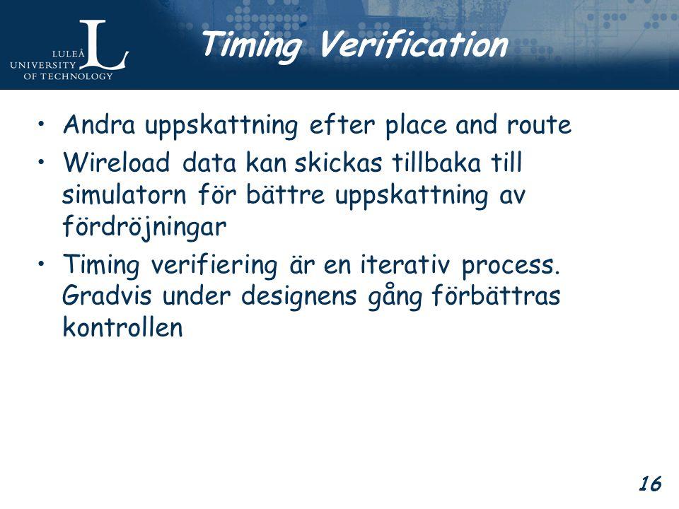 16 Timing Verification Andra uppskattning efter place and route Wireload data kan skickas tillbaka till simulatorn för bättre uppskattning av fördröjningar Timing verifiering är en iterativ process.