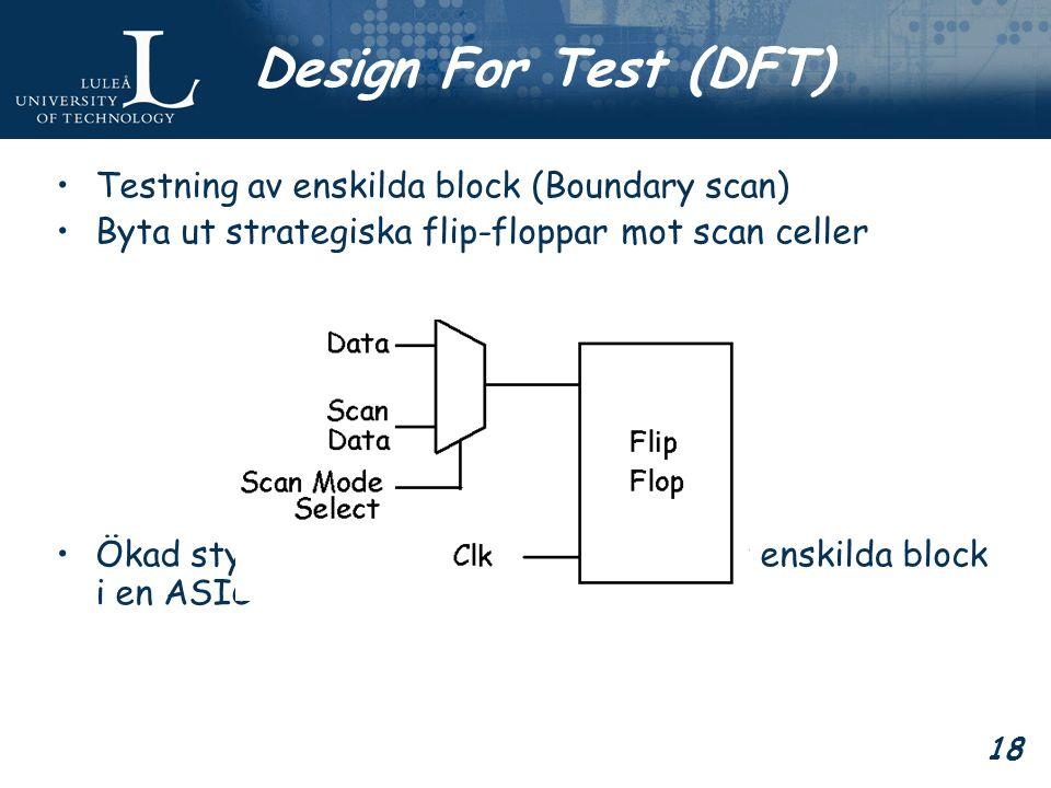 18 Design For Test (DFT) Testning av enskilda block (Boundary scan) Byta ut strategiska flip-floppar mot scan celler Ökad styrbarhet och observerbarhet av enskilda block i en ASIC