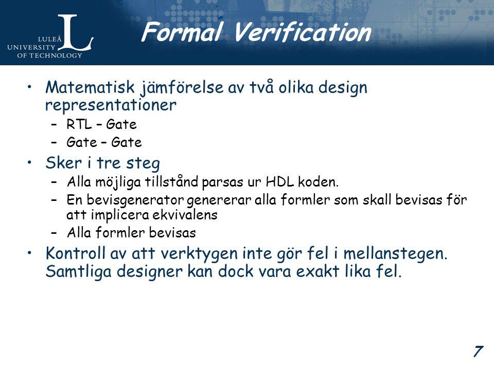 7 Formal Verification Matematisk jämförelse av två olika design representationer –RTL – Gate –Gate – Gate Sker i tre steg –Alla möjliga tillstånd parsas ur HDL koden.