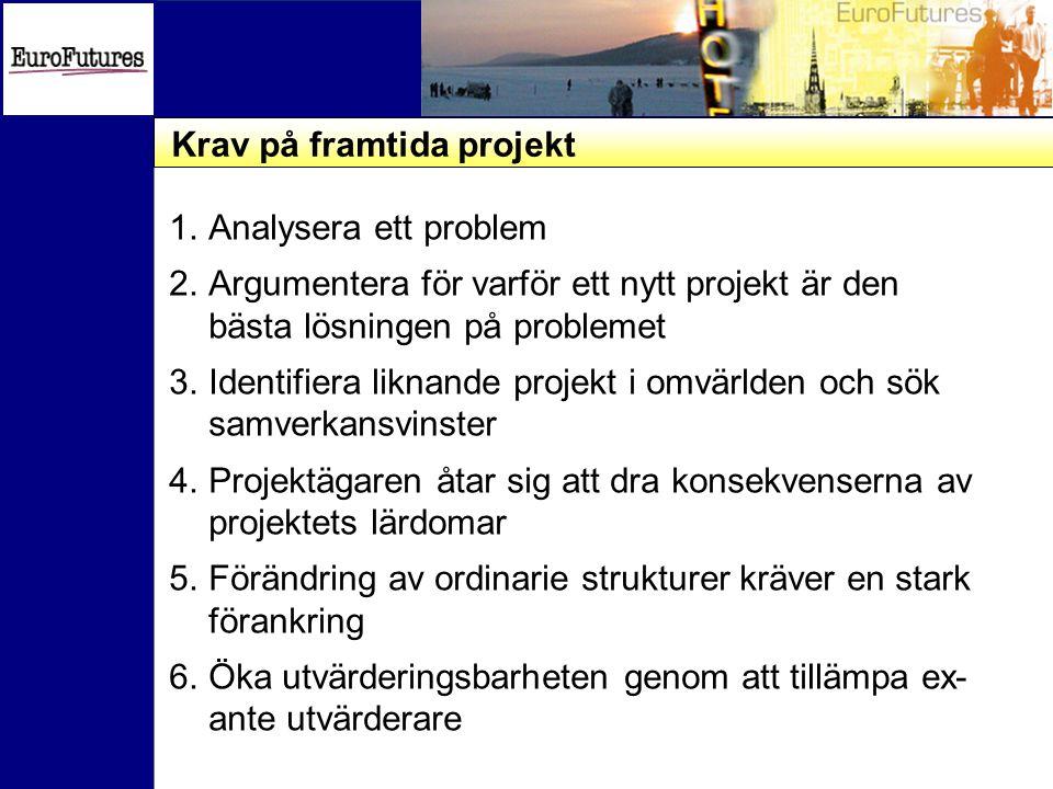Krav på framtida projekt 1.Analysera ett problem 2.Argumentera för varför ett nytt projekt är den bästa lösningen på problemet 3.Identifiera liknande projekt i omvärlden och sök samverkansvinster 4.Projektägaren åtar sig att dra konsekvenserna av projektets lärdomar 5.Förändring av ordinarie strukturer kräver en stark förankring 6.Öka utvärderingsbarheten genom att tillämpa ex- ante utvärderare