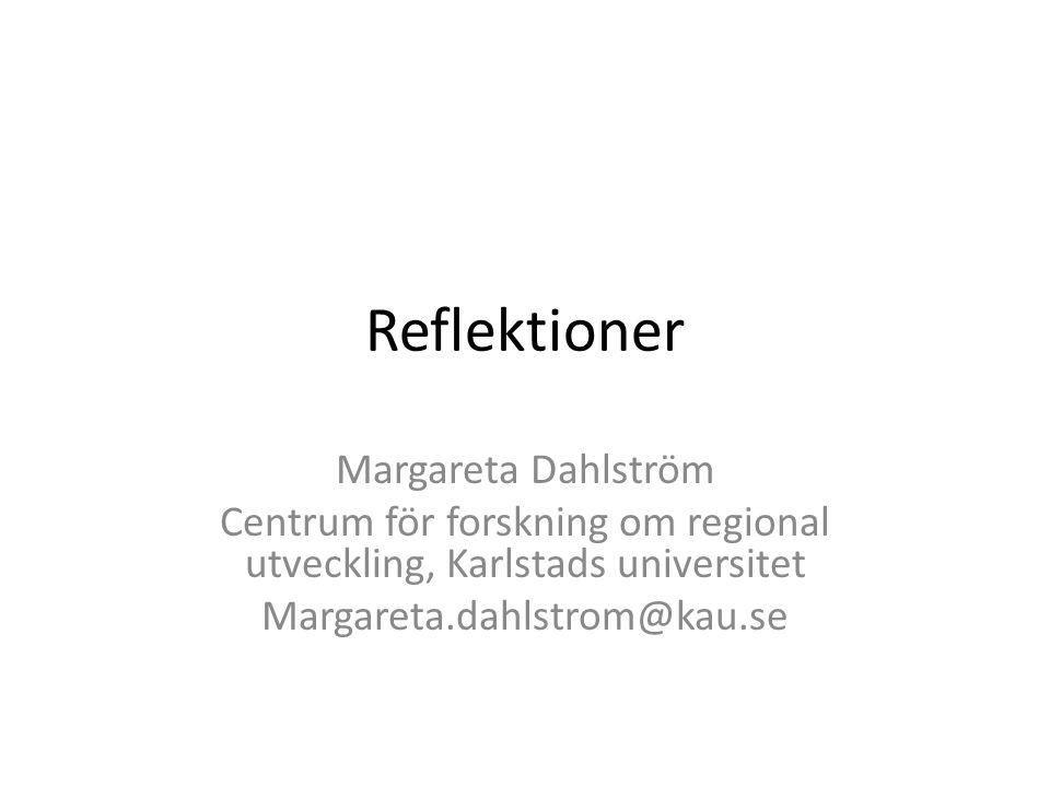 Reflektioner Margareta Dahlström Centrum för forskning om regional utveckling, Karlstads universitet Margareta.dahlstrom@kau.se