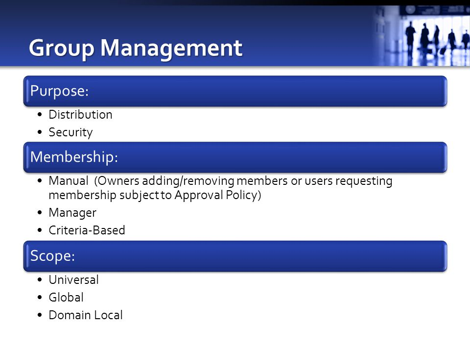 Group Management Purpose: Distribution Security Membership: Manual (Owners adding/removing members or users requesting membership subject to Approval