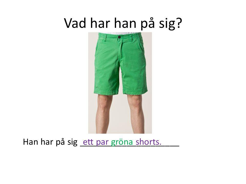 Vad har han på sig? Han har på sig _____________________ett par gröna shorts.