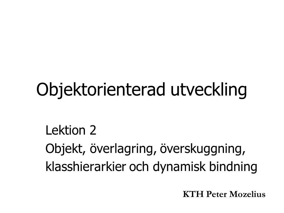 Objektorienterad utveckling Lektion 2 Objekt, överlagring, överskuggning, klasshierarkier och dynamisk bindning KTH Peter Mozelius