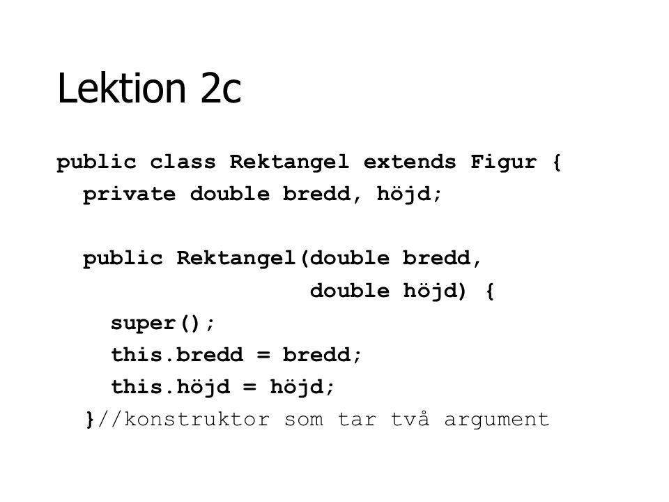 Lektion 2c public class Rektangel extends Figur { private double bredd, höjd; public Rektangel(double bredd, double höjd) { super(); this.bredd = bred