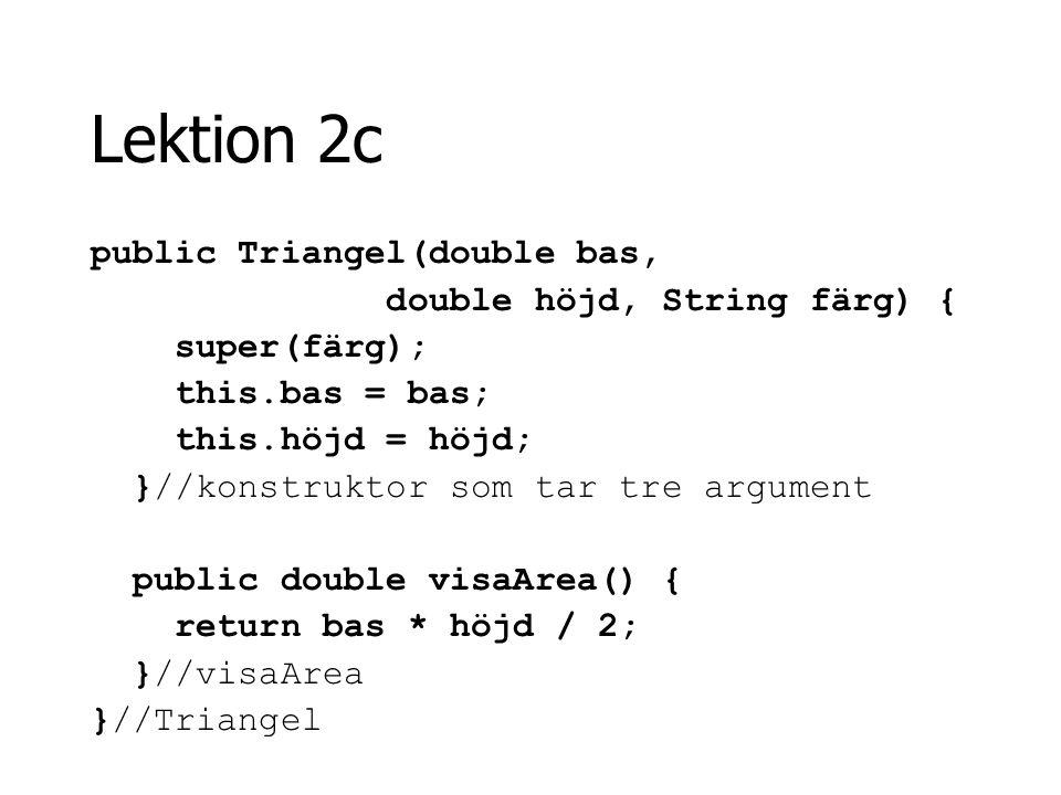 Lektion 2c public Triangel(double bas, double höjd, String färg) { super(färg); this.bas = bas; this.höjd = höjd; }//konstruktor som tar tre argument