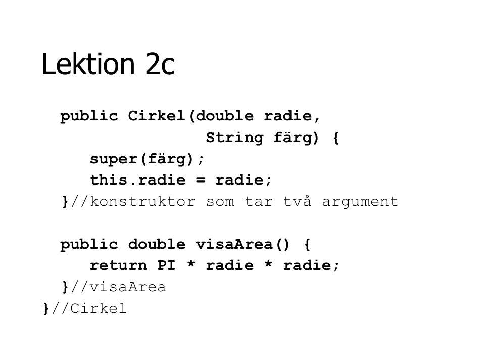 Lektion 2c public Cirkel(double radie, String färg) { super(färg); this.radie = radie; }//konstruktor som tar två argument public double visaArea() {