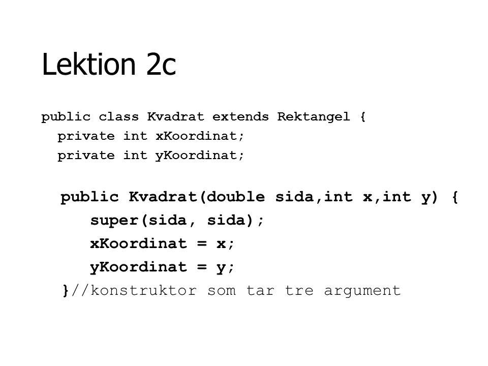 Lektion 2c public class Kvadrat extends Rektangel { private int xKoordinat; private int yKoordinat; public Kvadrat(double sida,int x,int y) { super(si
