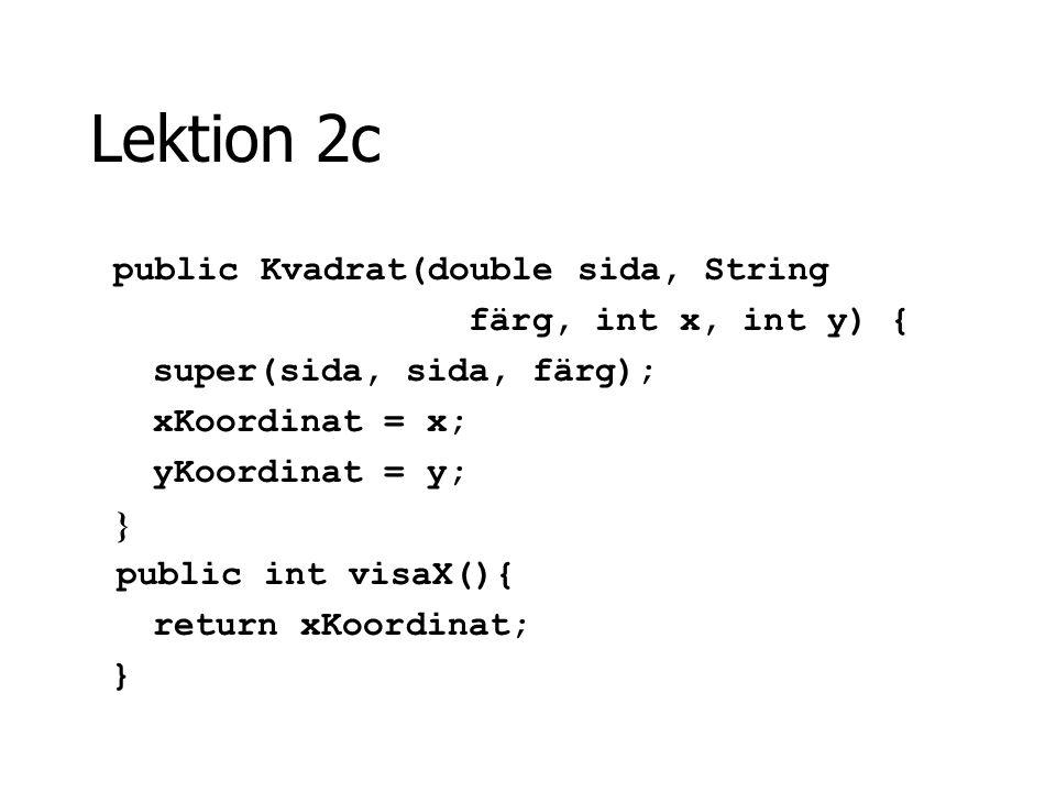 Lektion 2c public Kvadrat(double sida, String färg, int x, int y) { super(sida, sida, färg); xKoordinat = x; yKoordinat = y; } public int visaX(){ ret