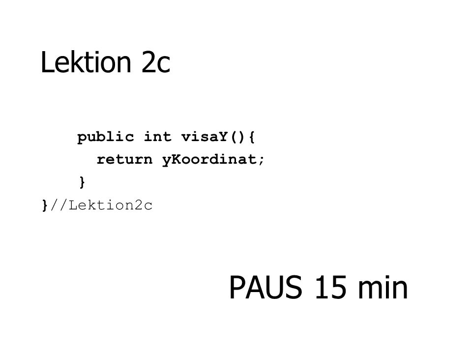 Lektion 2c public int visaY(){ return yKoordinat; } }//Lektion2c PAUS 15 min
