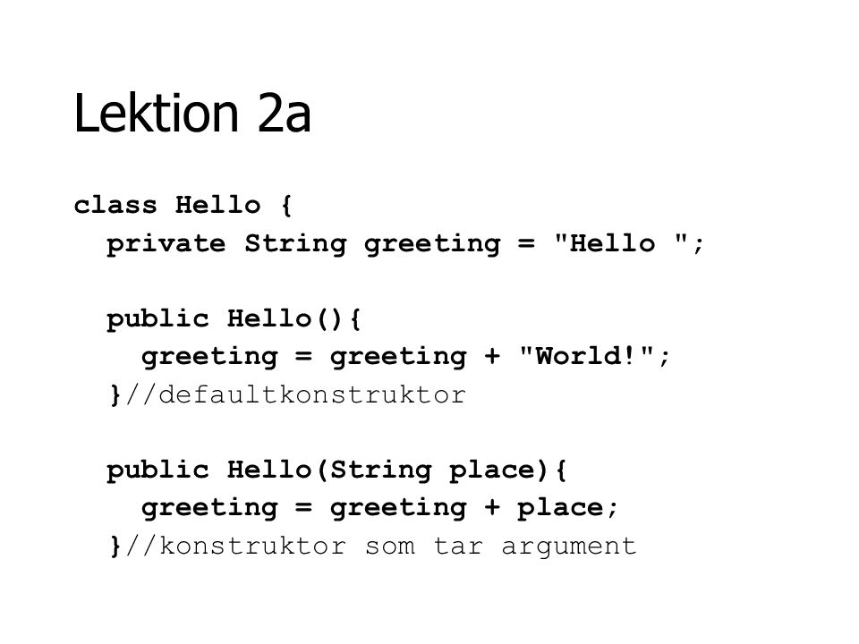 Lektion 2a class Hello { private String greeting = Hello ; public Hello(){ greeting = greeting + World! ; }//defaultkonstruktor public Hello(String place){ greeting = greeting + place; }//konstruktor som tar argument