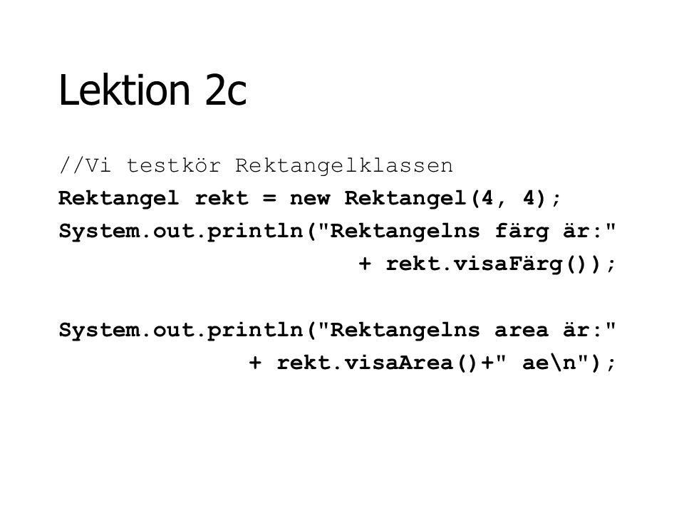 Lektion 2c //Vi testkör Rektangelklassen Rektangel rekt = new Rektangel(4, 4); System.out.println(