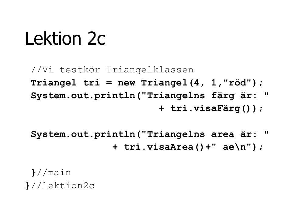 Lektion 2c //Vi testkör Triangelklassen Triangel tri = new Triangel(4, 1,