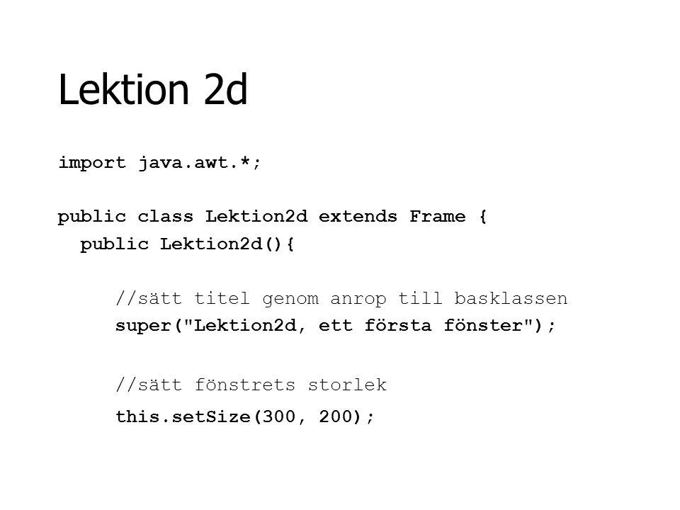 Lektion 2d import java.awt.*; public class Lektion2d extends Frame { public Lektion2d(){ //sätt titel genom anrop till basklassen super(