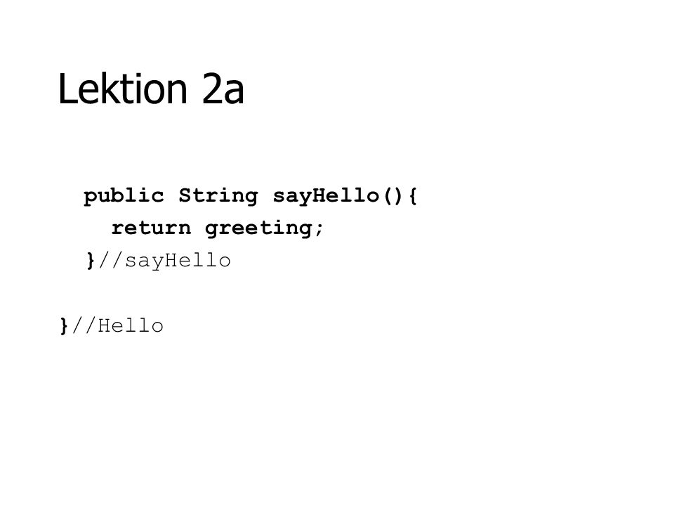 Lektion 2a public String sayHello(){ return greeting; }//sayHello }//Hello