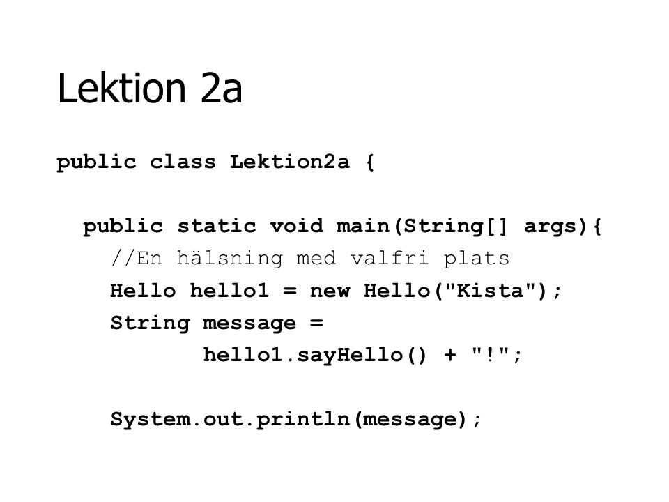Lektion 2a public class Lektion2a { public static void main(String[] args){ //En hälsning med valfri plats Hello hello1 = new Hello( Kista ); String message = hello1.sayHello() + ! ; System.out.println(message);